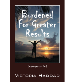 Burdened for Greater Results by Victoria Haddad