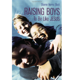 Raising Boys to Be Like Jesus by Sharon Norris Elliott